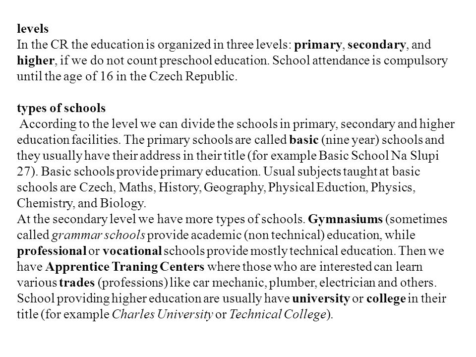 levels In the CR the education is organized in three levels: primary, secondary, and higher, if we do not count preschool education. School attendance