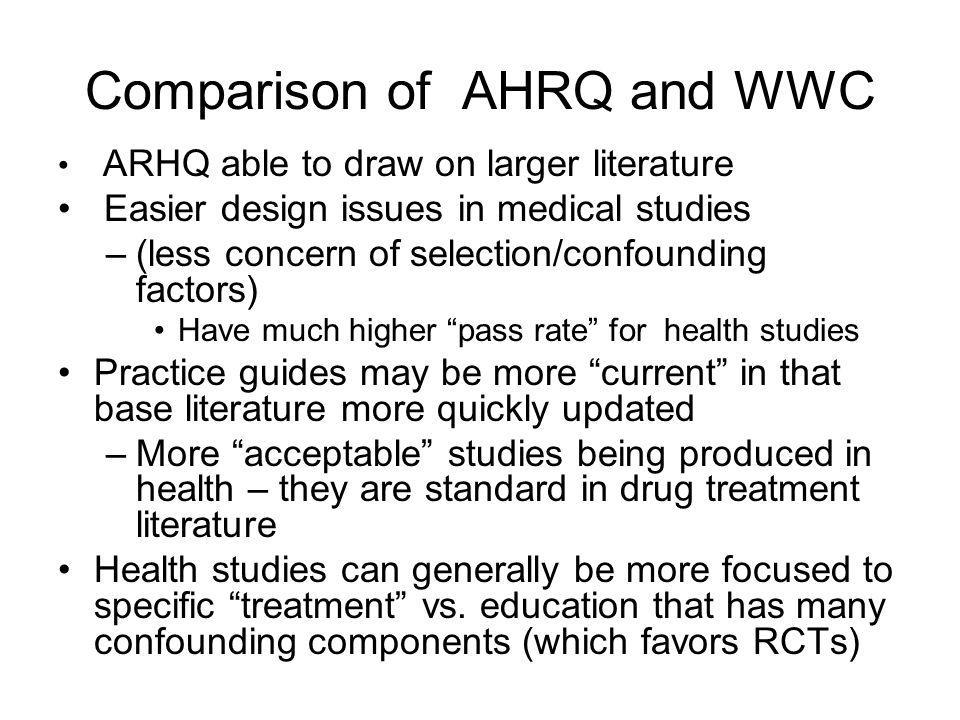 Comparison of AHRQ and WWC ARHQ able to draw on larger literature Easier design issues in medical studies –(less concern of selection/confounding factors) Have much higher pass rate for health studies Practice guides may be more current in that base literature more quickly updated –More acceptable studies being produced in health – they are standard in drug treatment literature Health studies can generally be more focused to specific treatment vs.