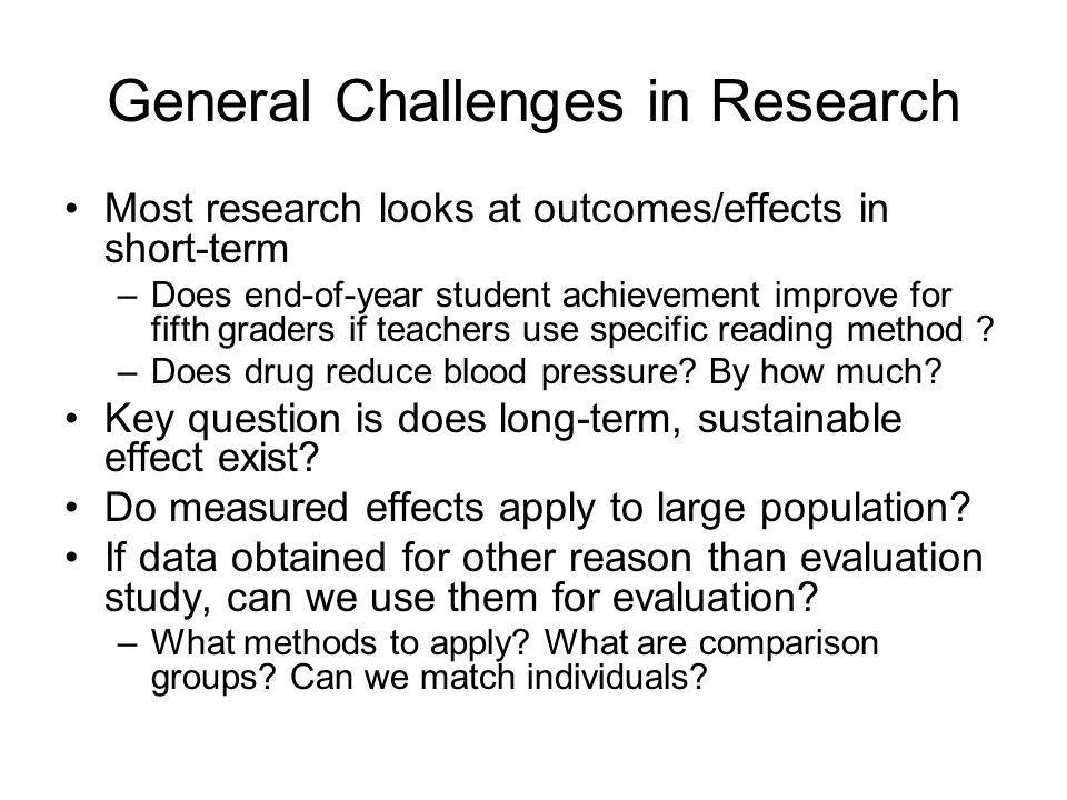 General Challenges in Research Most research looks at outcomes/effects in short-term –Does end-of-year student achievement improve for fifth graders if teachers use specific reading method .