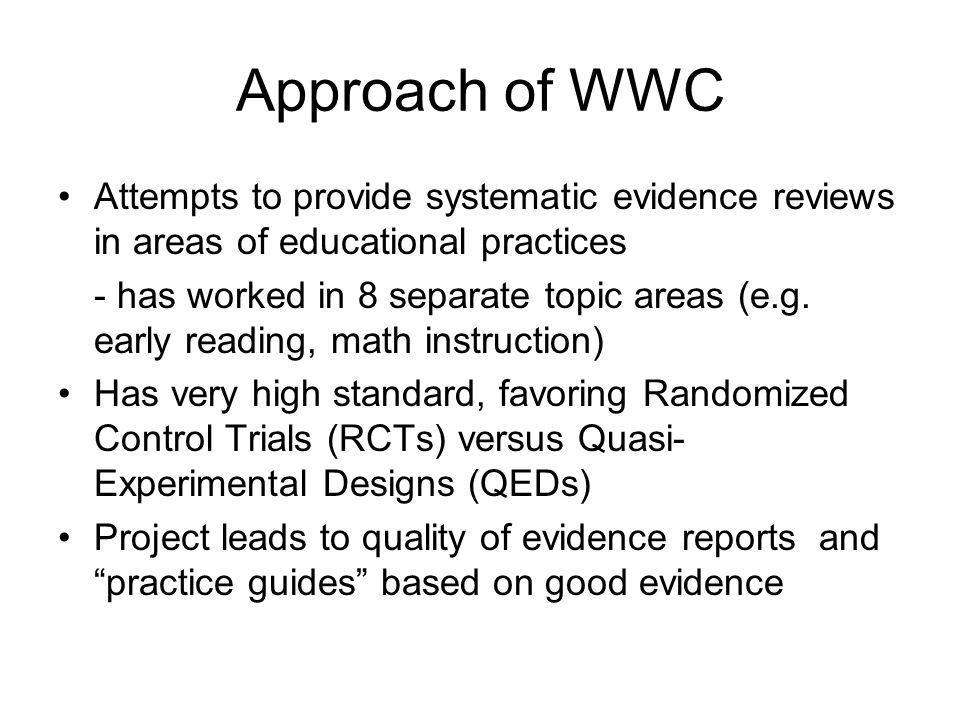 Approach of WWC Attempts to provide systematic evidence reviews in areas of educational practices - has worked in 8 separate topic areas (e.g.