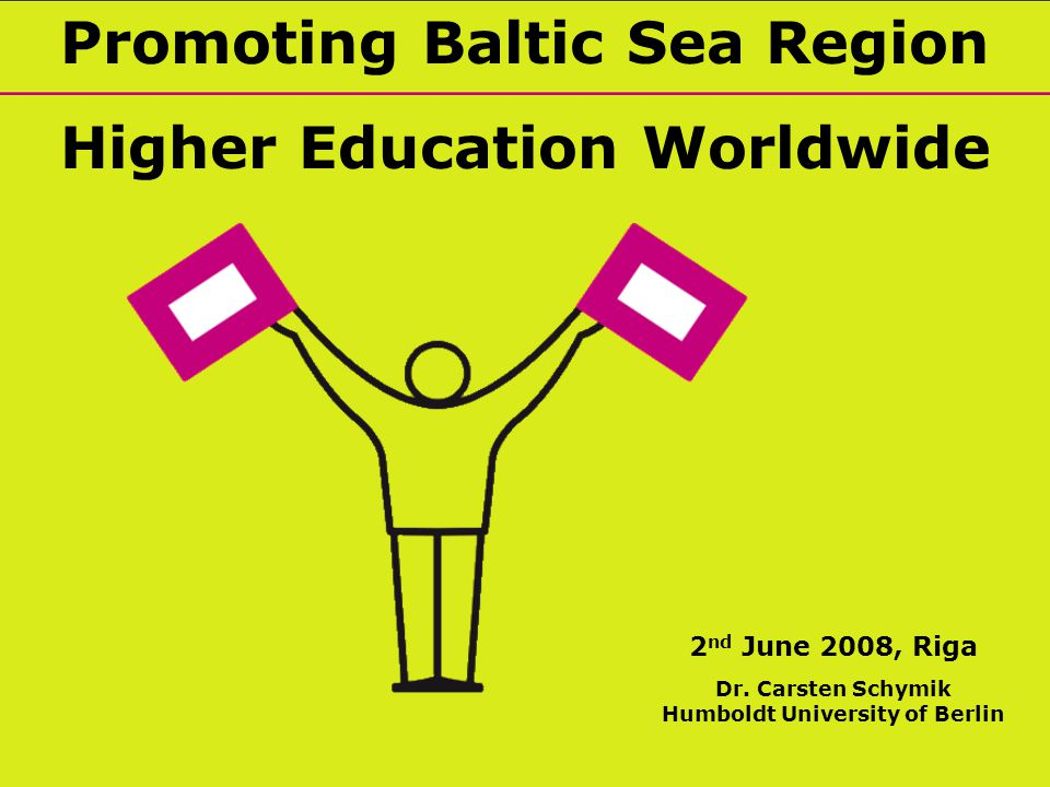 Promoting Baltic Sea Region Higher Education Worldwide 2 nd June 2008, Riga Dr.