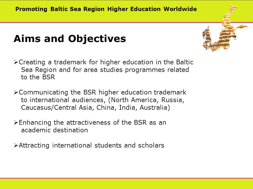 Promoting Baltic Sea Region Higher Education Worldwide Aims and Objectives Creating a trademark for higher education in the Baltic Sea Region and for area studies programmes related to the BSR Communicating the BSR higher education trademark to international audiences, (North America, Russia, Caucasus/Central Asia, China, India, Australia) Enhancing the attractiveness of the BSR as an academic destination Attracting international students and scholars