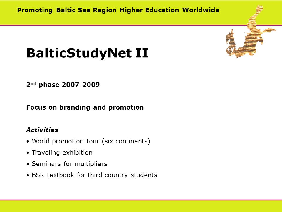 Promoting Baltic Sea Region Higher Education Worldwide BalticStudyNet II 2 nd phase Focus on branding and promotion Activities World promotion tour (six continents) Traveling exhibition Seminars for multipliers BSR textbook for third country students