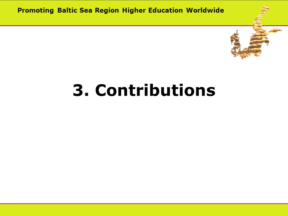 Promoting Baltic Sea Region Higher Education Worldwide 3. Contributions