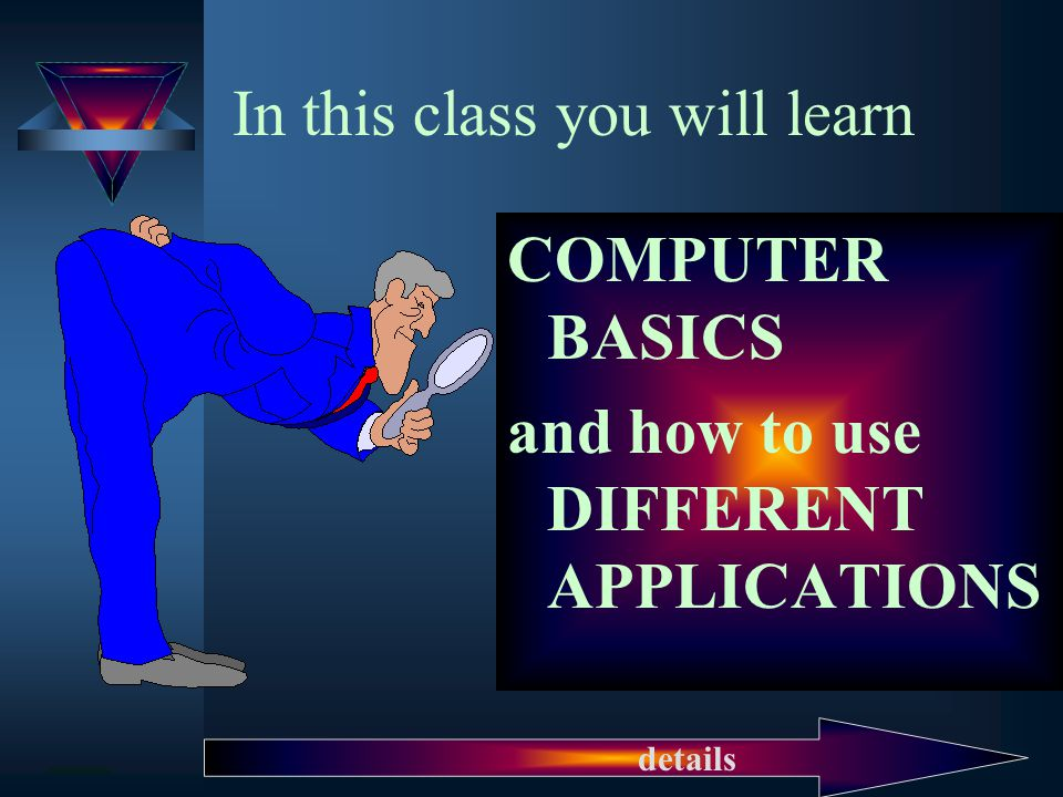 In this class you will learn COMPUTER BASICS and how to use DIFFERENT APPLICATIONS details
