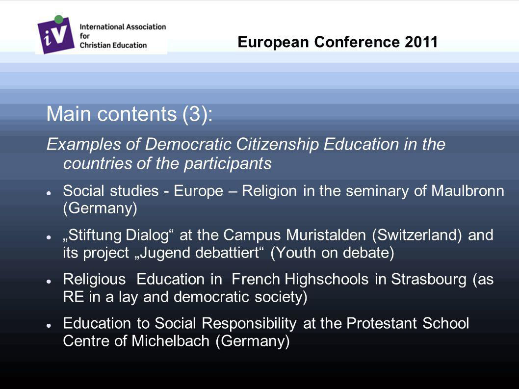 Main contents (3): Examples of Democratic Citizenship Education in the countries of the participants Social studies - Europe – Religion in the seminary of Maulbronn (Germany) Stiftung Dialog at the Campus Muristalden (Switzerland) and its project Jugend debattiert (Youth on debate) Religious Education in French Highschools in Strasbourg (as RE in a lay and democratic society) Education to Social Responsibility at the Protestant School Centre of Michelbach (Germany) European Conference 2011
