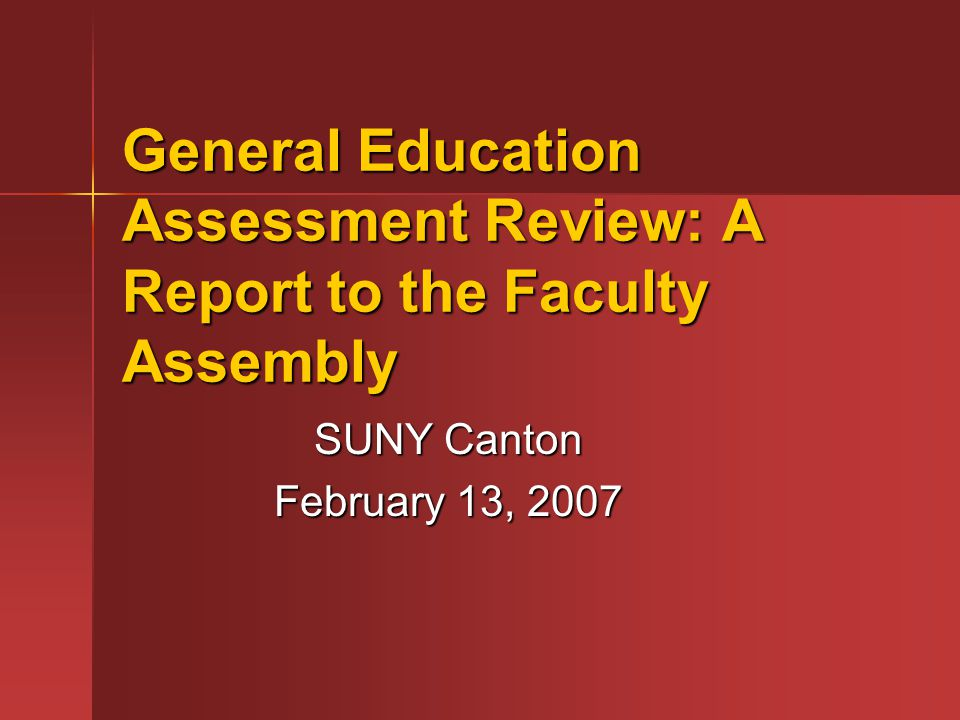 General Education Assessment Review: A Report to the Faculty Assembly SUNY Canton February 13, 2007