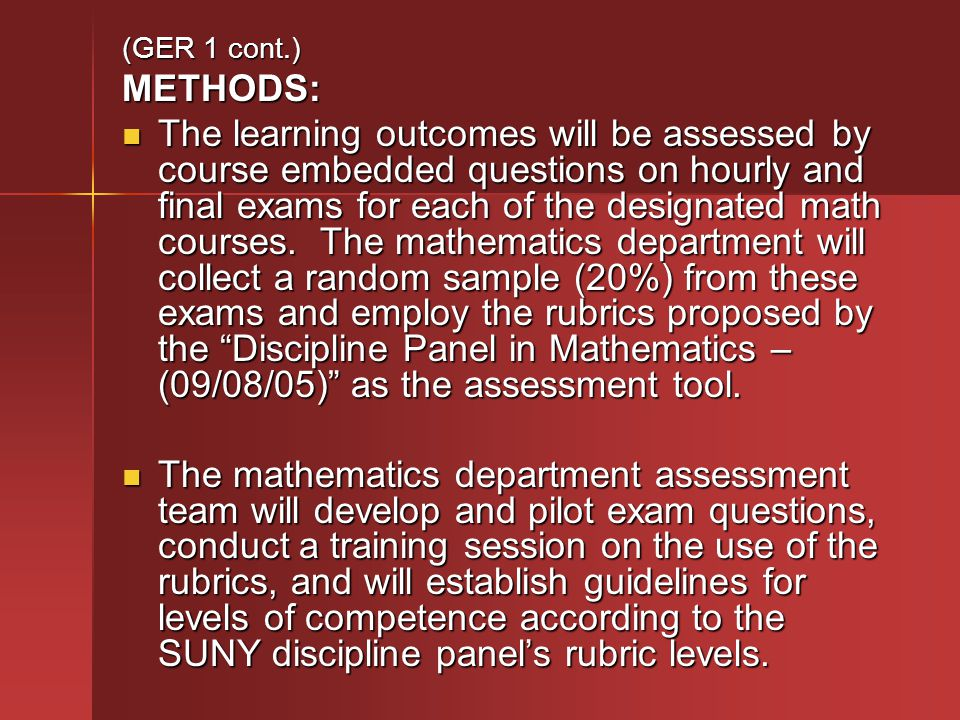 (GER 1 cont.) METHODS: The learning outcomes will be assessed by course embedded questions on hourly and final exams for each of the designated math courses.