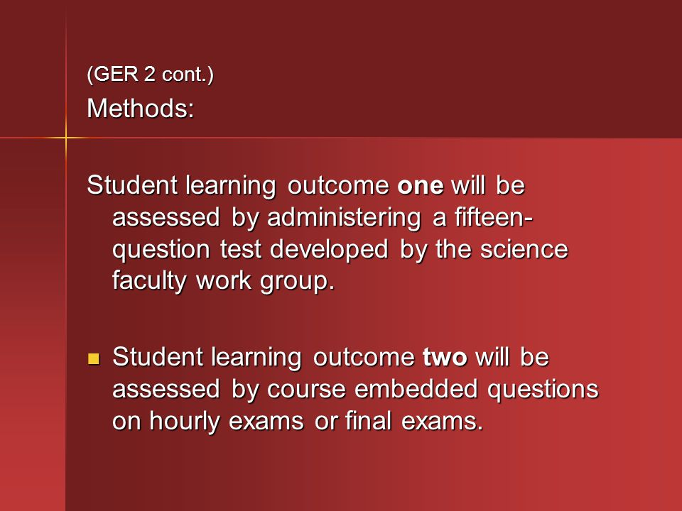 (GER 2 cont.) Methods: Student learning outcome one will be assessed by administering a fifteen- question test developed by the science faculty work group.
