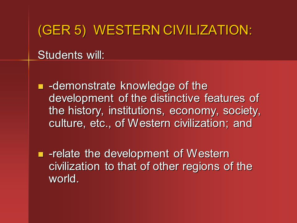 (GER 5) WESTERN CIVILIZATION: Students will: -demonstrate knowledge of the development of the distinctive features of the history, institutions, economy, society, culture, etc., of Western civilization; and -demonstrate knowledge of the development of the distinctive features of the history, institutions, economy, society, culture, etc., of Western civilization; and -relate the development of Western civilization to that of other regions of the world.