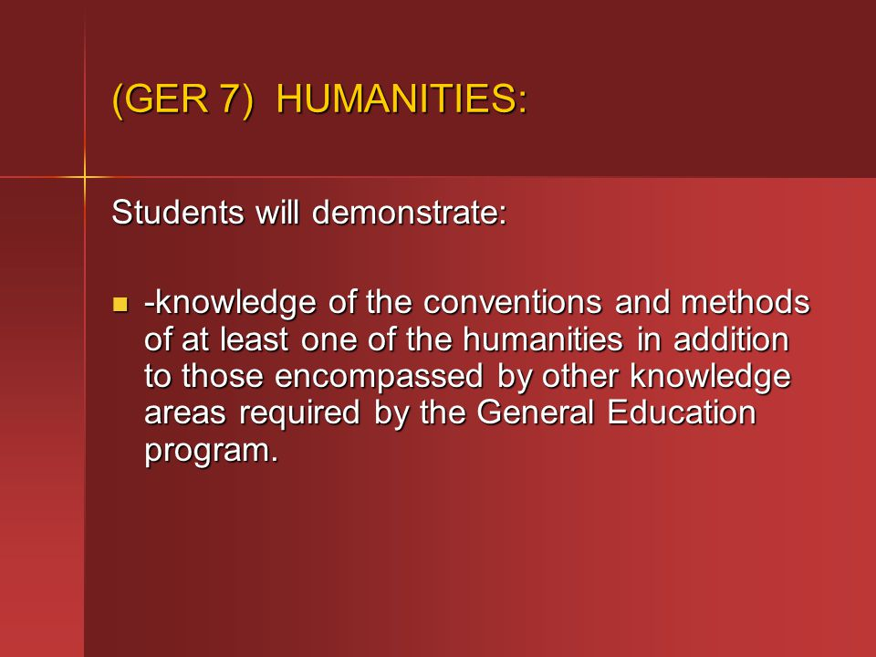 (GER 7) HUMANITIES: Students will demonstrate: -knowledge of the conventions and methods of at least one of the humanities in addition to those encompassed by other knowledge areas required by the General Education program.