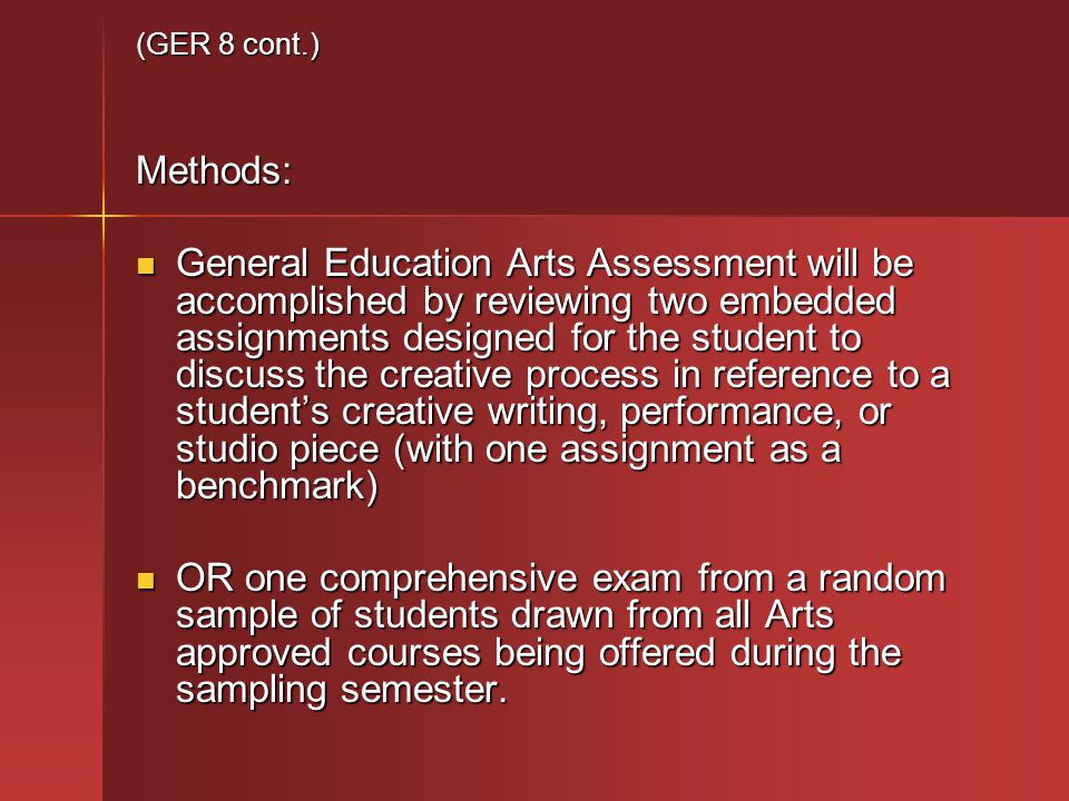 (GER 8 cont.) Methods: General Education Arts Assessment will be accomplished by reviewing two embedded assignments designed for the student to discuss the creative process in reference to a students creative writing, performance, or studio piece (with one assignment as a benchmark) General Education Arts Assessment will be accomplished by reviewing two embedded assignments designed for the student to discuss the creative process in reference to a students creative writing, performance, or studio piece (with one assignment as a benchmark) OR one comprehensive exam from a random sample of students drawn from all Arts approved courses being offered during the sampling semester.