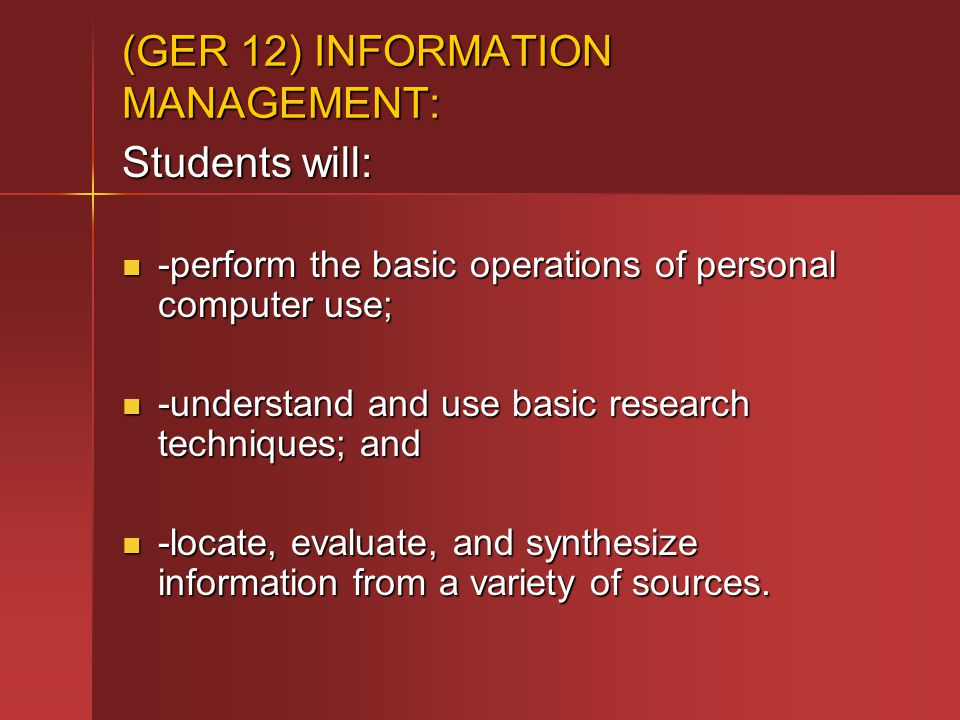 (GER 12) INFORMATION MANAGEMENT: Students will: -perform the basic operations of personal computer use; -perform the basic operations of personal computer use; -understand and use basic research techniques; and -understand and use basic research techniques; and -locate, evaluate, and synthesize information from a variety of sources.
