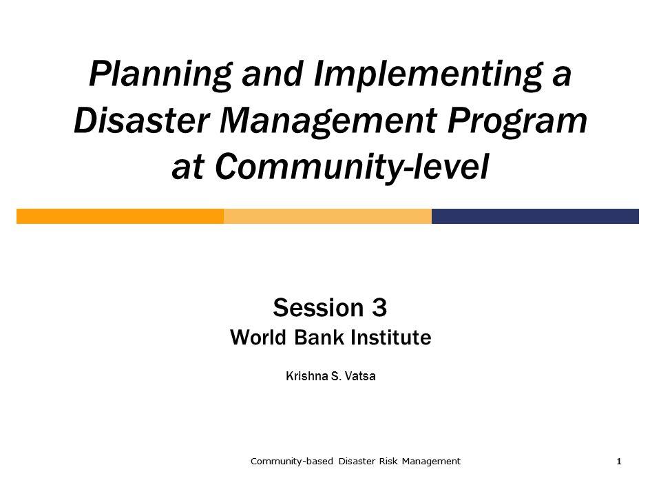 Community-based Disaster Risk Management1 1111 Planning and Implementing a Disaster Management Program at Community-level Session 3 World Bank Institute Krishna S.