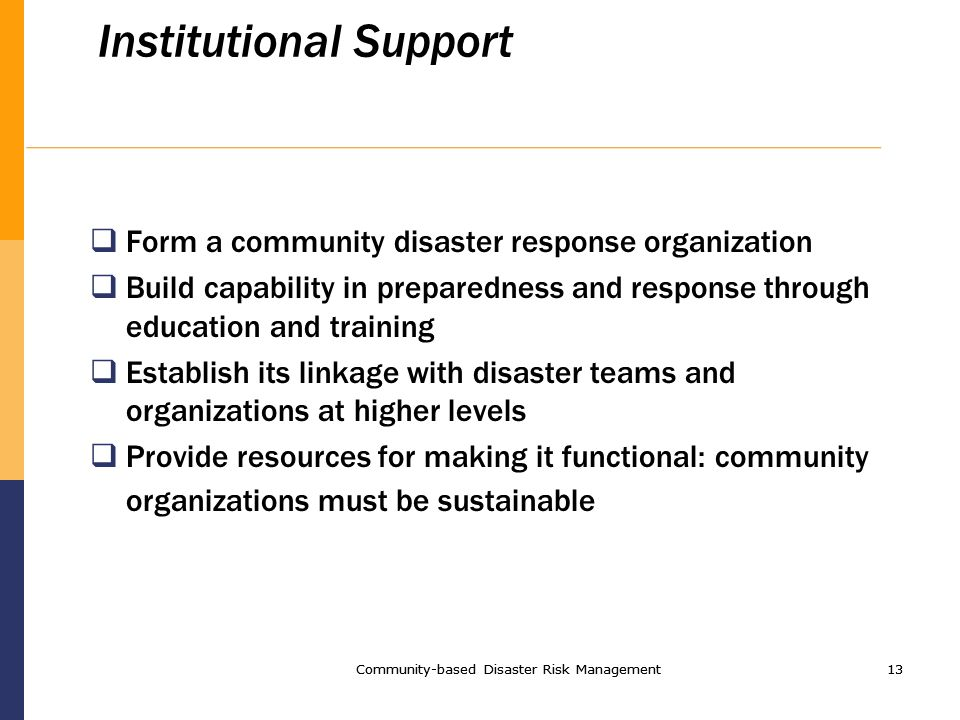 Community-based Disaster Risk Management13 Community-based Disaster Risk Management13 Institutional Support Form a community disaster response organization Build capability in preparedness and response through education and training Establish its linkage with disaster teams and organizations at higher levels Provide resources for making it functional: community organizations must be sustainable