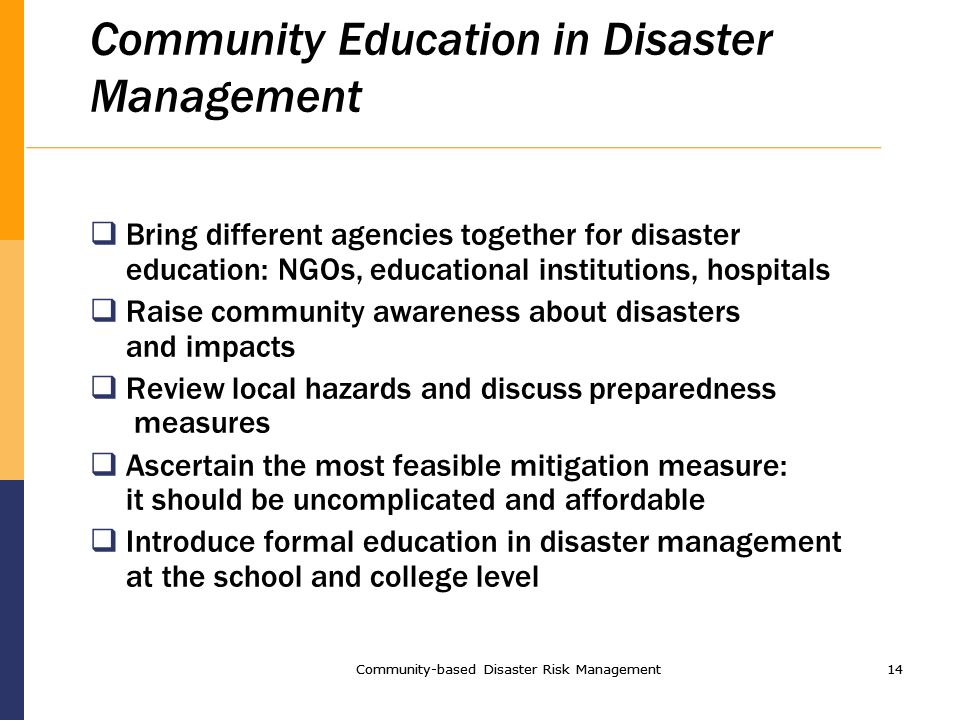 Community-based Disaster Risk Management14 Community-based Disaster Risk Management14 Community Education in Disaster Management Bring different agencies together for disaster education: NGOs, educational institutions, hospitals Raise community awareness about disasters and impacts Review local hazards and discuss preparedness measures Ascertain the most feasible mitigation measure: it should be uncomplicated and affordable Introduce formal education in disaster management at the school and college level