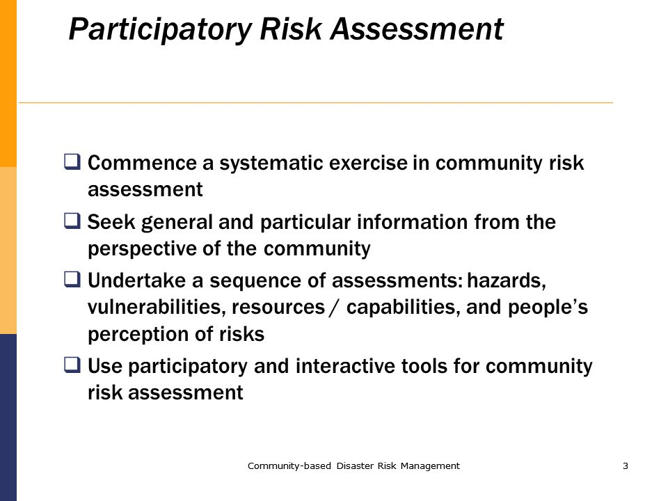 Community-based Disaster Risk Management3 3 Participatory Risk Assessment Commence a systematic exercise in community risk assessment Seek general and particular information from the perspective of the community Undertake a sequence of assessments: hazards, vulnerabilities, resources / capabilities, and peoples perception of risks Use participatory and interactive tools for community risk assessment