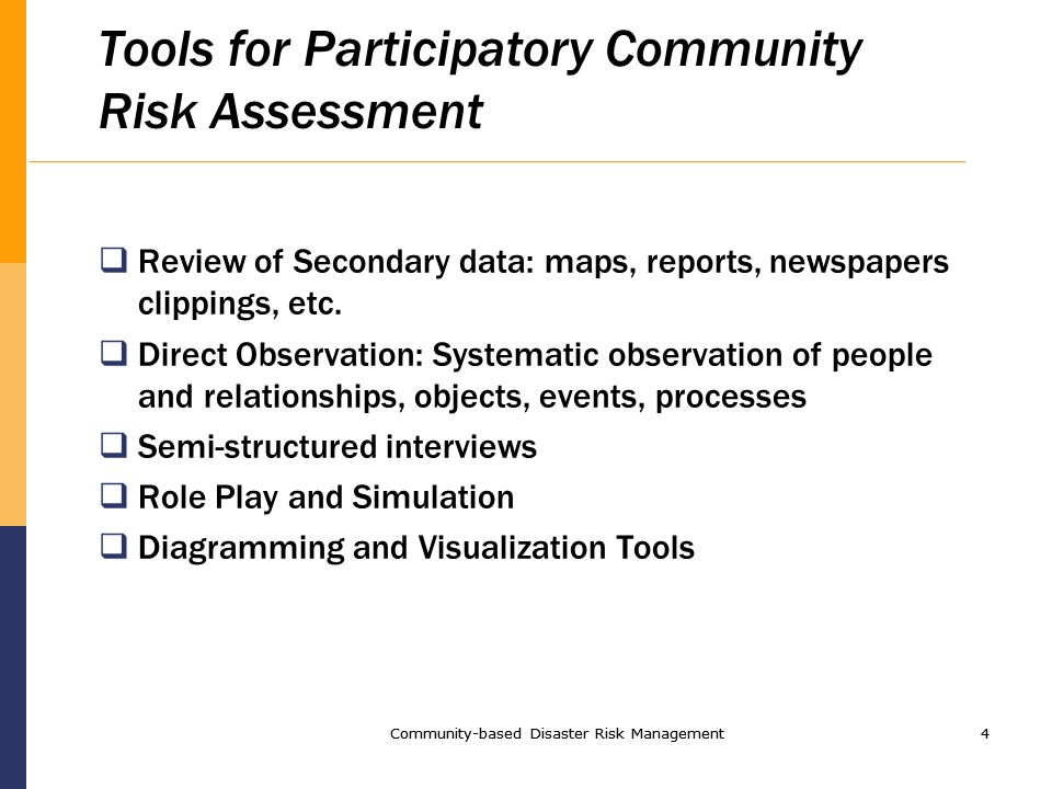 Community-based Disaster Risk Management4 4 Tools for Participatory Community Risk Assessment Review of Secondary data: maps, reports, newspapers clippings, etc.