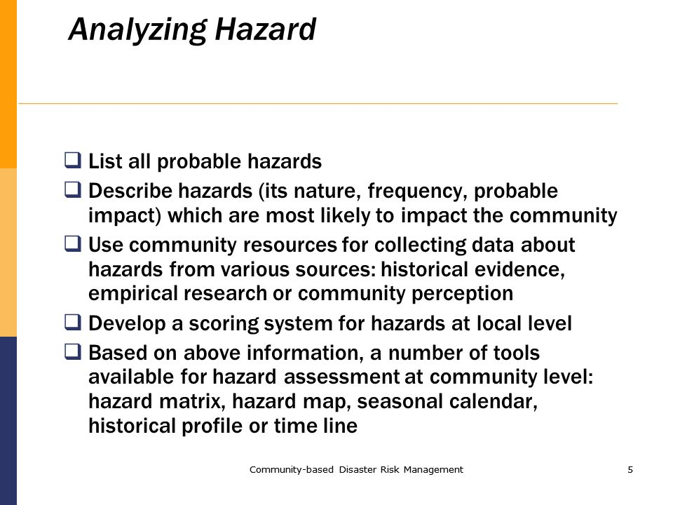 Community-based Disaster Risk Management5 5 Analyzing Hazard List all probable hazards Describe hazards (its nature, frequency, probable impact) which are most likely to impact the community Use community resources for collecting data about hazards from various sources: historical evidence, empirical research or community perception Develop a scoring system for hazards at local level Based on above information, a number of tools available for hazard assessment at community level: hazard matrix, hazard map, seasonal calendar, historical profile or time line