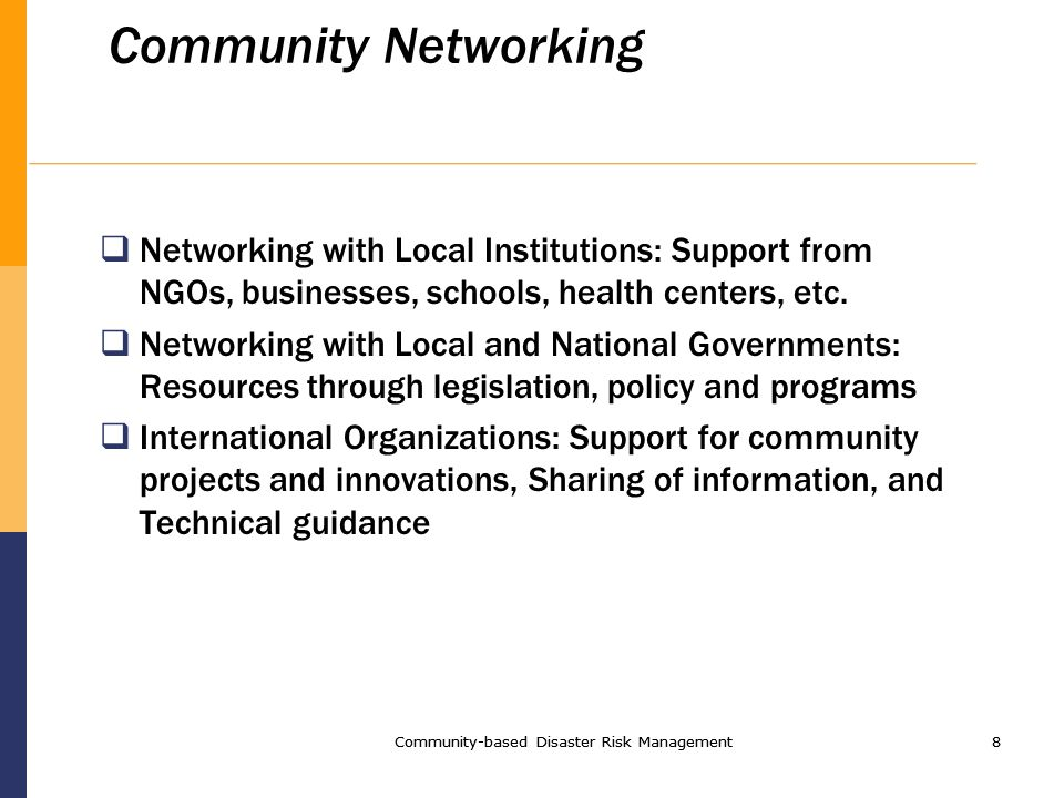 Community-based Disaster Risk Management8 8 Community Networking Networking with Local Institutions: Support from NGOs, businesses, schools, health centers, etc.