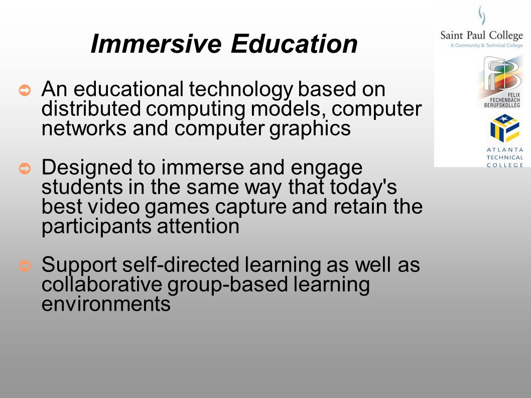 Immersive Education Implementation Tools Interactive 3D graphics Commercial transaction server and simulation technology Virtual reality Voice chat (Voice over IP/VoIP) Web cameras (webcams) Using these tools we create collaborative online course environments and classrooms.