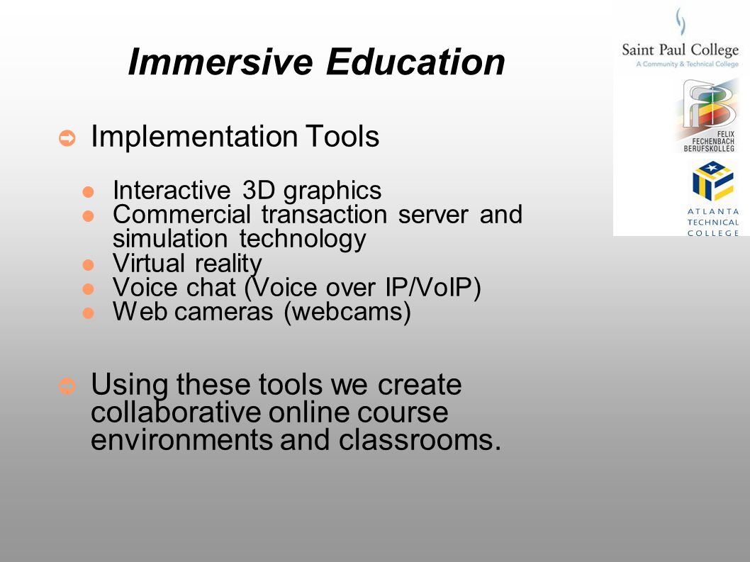 Immersive Education Gives participants a sense of being there An effective alternative when attending a class or training session in person isn t possible, practical, or desirable Allows educators and students to connect and communicate in a way that greatly enhances the learning experience