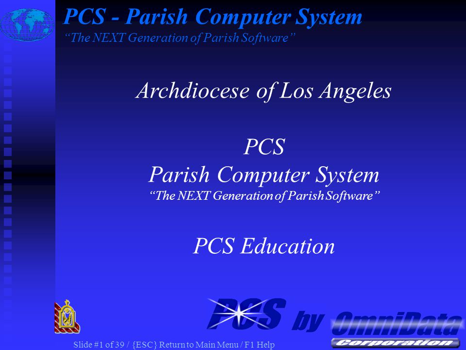 Slide #1 of 39 / {ESC} Return to Main Menu / F1 Help PCS - Parish Computer System The NEXT Generation of Parish Software Archdiocese of Los Angeles PCS Parish Computer System The NEXT Generation of Parish Software PCS Education