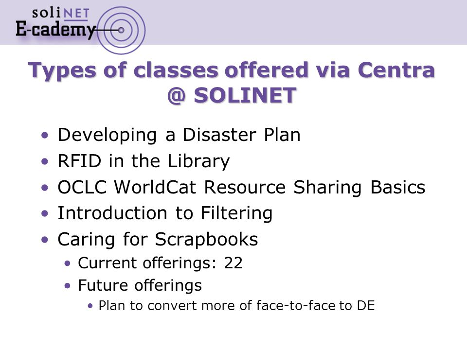 Types of classes offered via Centra @ SOLINET Developing a Disaster Plan RFID in the Library OCLC WorldCat Resource Sharing Basics Introduction to Filtering Caring for Scrapbooks Current offerings: 22 Future offerings Plan to convert more of face-to-face to DE