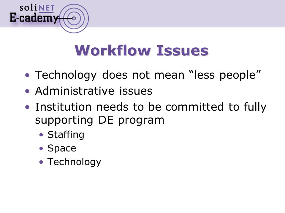 Workflow Issues Technology does not mean less people Administrative issues Institution needs to be committed to fully supporting DE program Staffing Space Technology