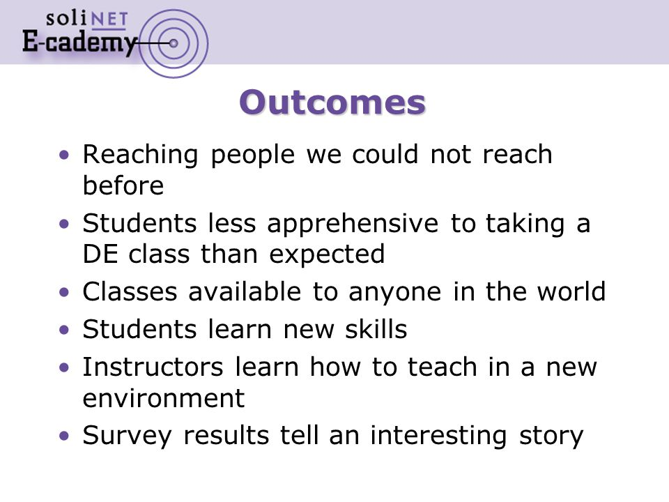 Outcomes Reaching people we could not reach before Students less apprehensive to taking a DE class than expected Classes available to anyone in the world Students learn new skills Instructors learn how to teach in a new environment Survey results tell an interesting story