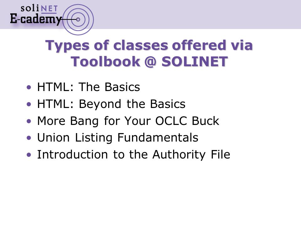 Types of classes offered via Toolbook @ SOLINET HTML: The Basics HTML: Beyond the Basics More Bang for Your OCLC Buck Union Listing Fundamentals Introduction to the Authority File