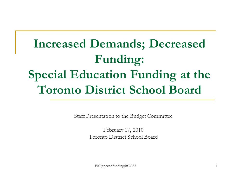 F07(specedfunding)kf.3383 Increased Demands; Decreased Funding: Special Education Funding at the Toronto District School Board Staff Presentation to the Budget Committee February 17, 2010 Toronto District School Board 1
