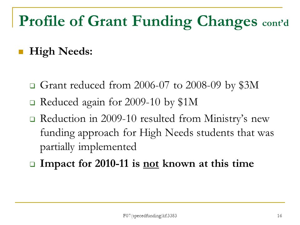 F07(specedfunding)kf.3383 Profile of Grant Funding Changes contd High Needs: Grant reduced from to by $3M Reduced again for by $1M Reduction in resulted from Ministrys new funding approach for High Needs students that was partially implemented Impact for is not known at this time 16