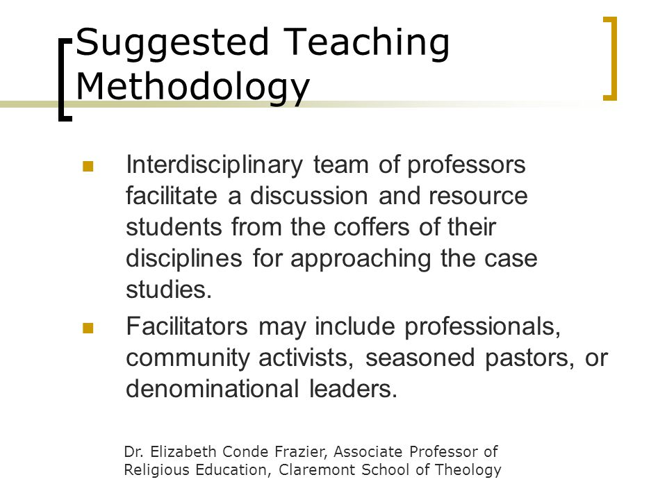 Suggested Teaching Methodology Interdisciplinary team of professors facilitate a discussion and resource students from the coffers of their disciplines for approaching the case studies.