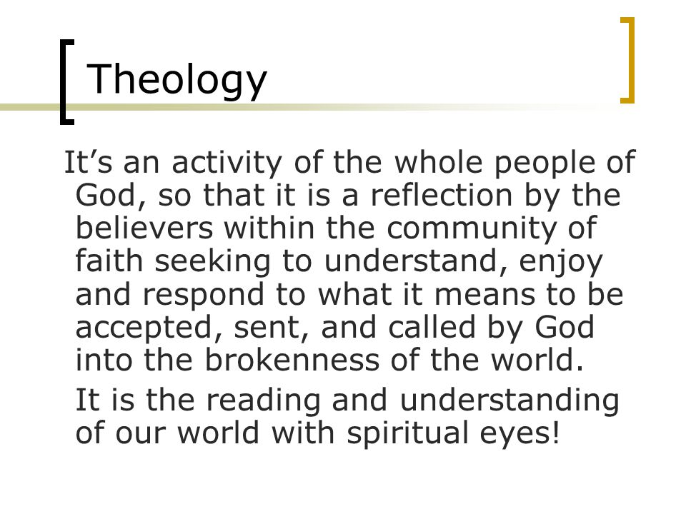 Theology Its an activity of the whole people of God, so that it is a reflection by the believers within the community of faith seeking to understand, enjoy and respond to what it means to be accepted, sent, and called by God into the brokenness of the world.