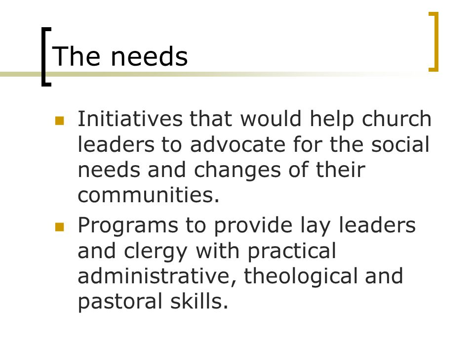 The needs Initiatives that would help church leaders to advocate for the social needs and changes of their communities.
