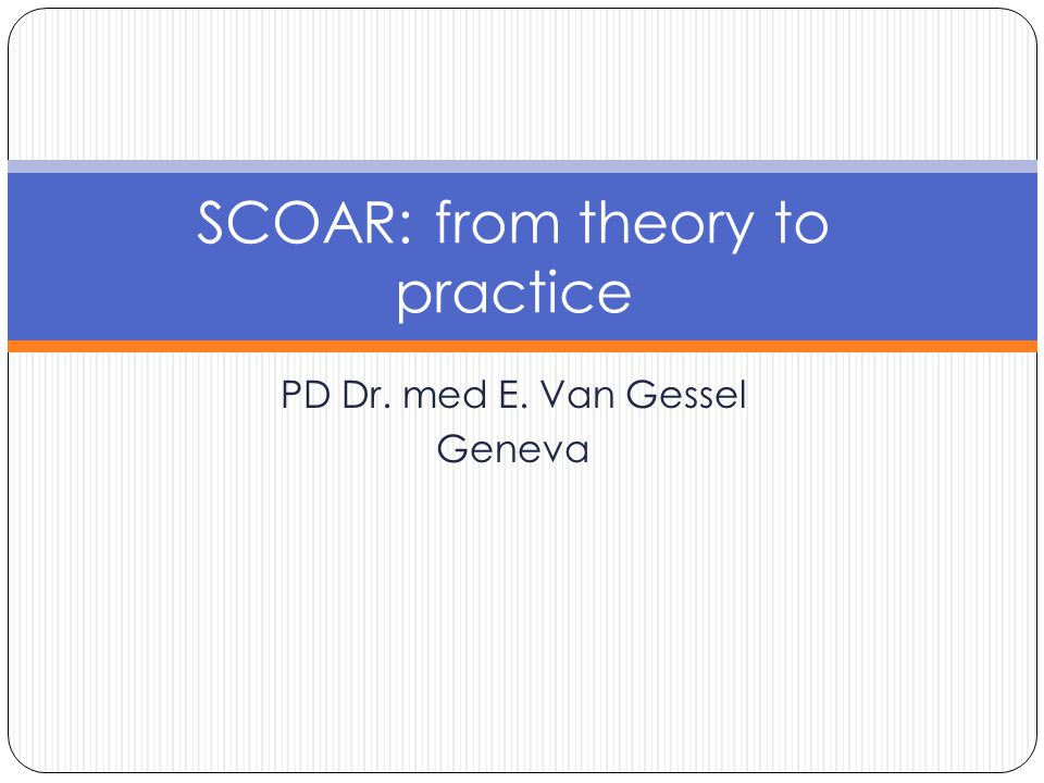 PD Dr. med E. Van Gessel Geneva SCOAR: from theory to practice