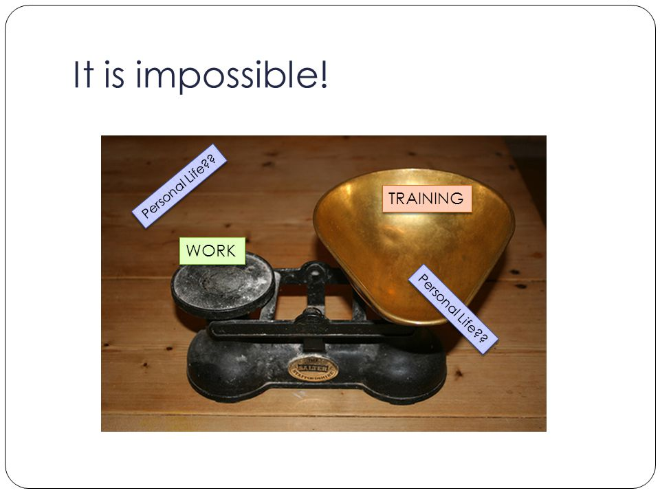 It is impossible! WORK TRAINING Personal Life??