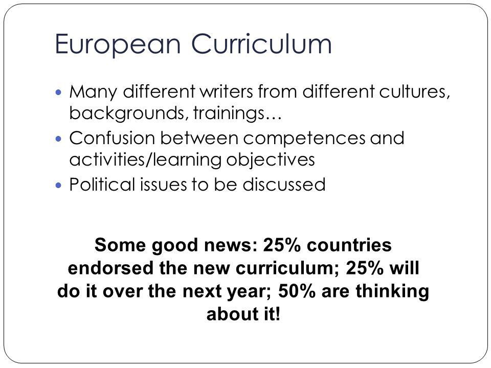 Many different writers from different cultures, backgrounds, trainings… Confusion between competences and activities/learning objectives Political issues to be discussed Some good news: 25% countries endorsed the new curriculum; 25% will do it over the next year; 50% are thinking about it!