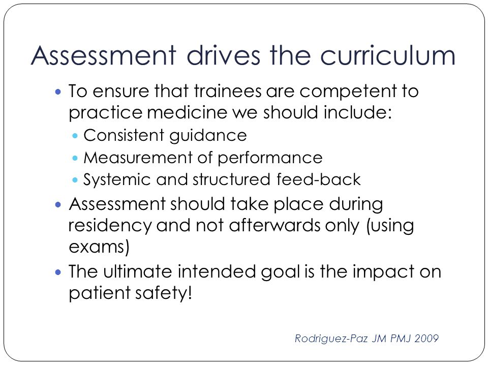 Assessment drives the curriculum To ensure that trainees are competent to practice medicine we should include: Consistent guidance Measurement of perf