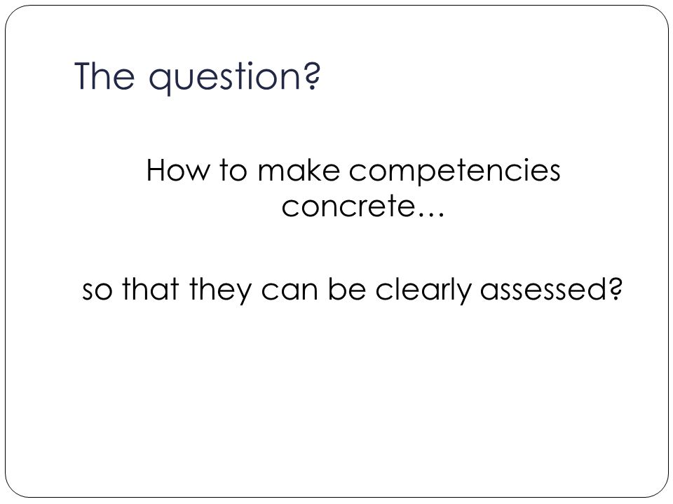 The question How to make competencies concrete… so that they can be clearly assessed