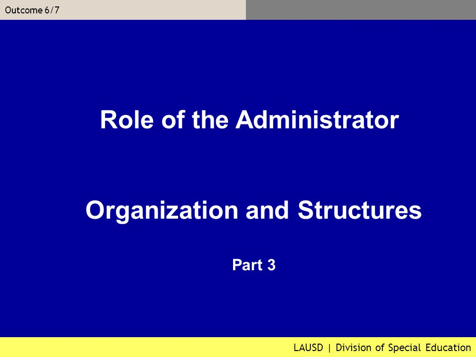 LAUSD | Division of Special Education Outcome 6/7 Organization and Structures Part 3 Role of the Administrator