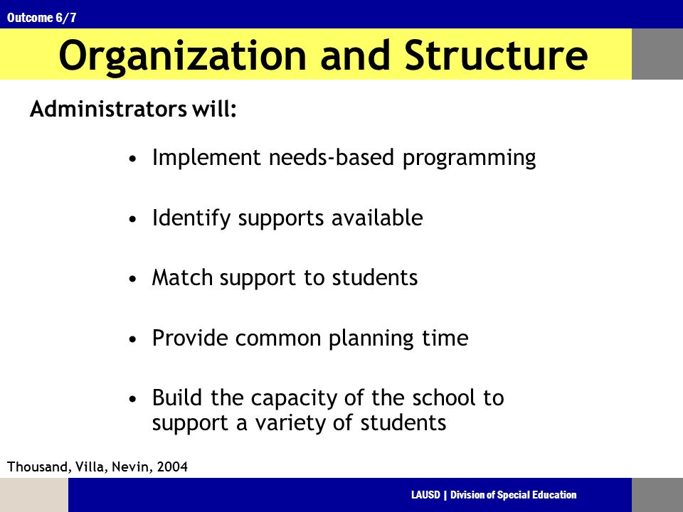 LAUSD | Division of Special Education Outcome 6/7 Organization and Structure Implement needs-based programming Identify supports available Match support to students Provide common planning time Build the capacity of the school to support a variety of students Thousand, Villa, Nevin, 2004 Administrators will:
