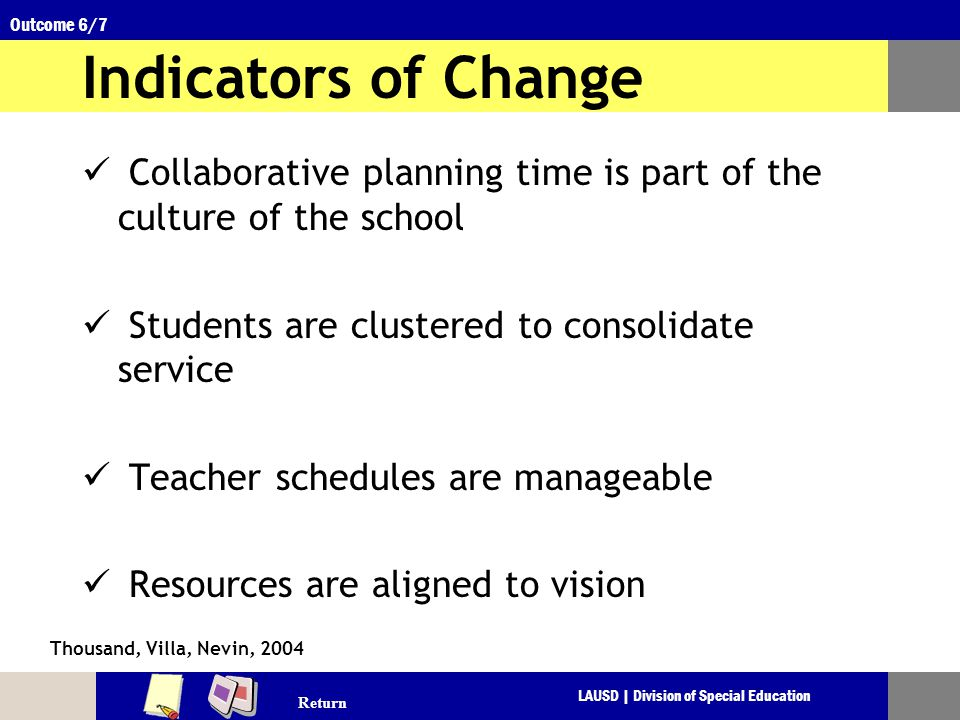 LAUSD | Division of Special Education Outcome 6/7 Indicators of Change Collaborative planning time is part of the culture of the school Students are clustered to consolidate service Teacher schedules are manageable Resources are aligned to vision Thousand, Villa, Nevin, 2004 Return