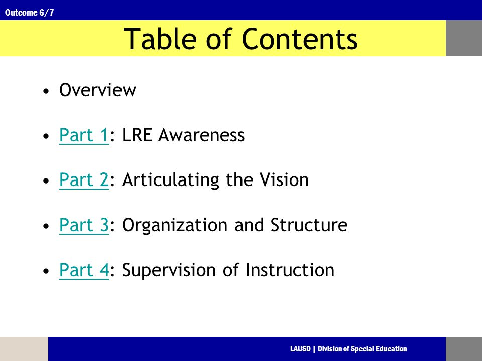 LAUSD | Division of Special Education Outcome 6/7 Table of Contents Overview Part 1: LRE AwarenessPart 1 Part 2: Articulating the VisionPart 2 Part 3: Organization and StructurePart 3 Part 4: Supervision of InstructionPart 4