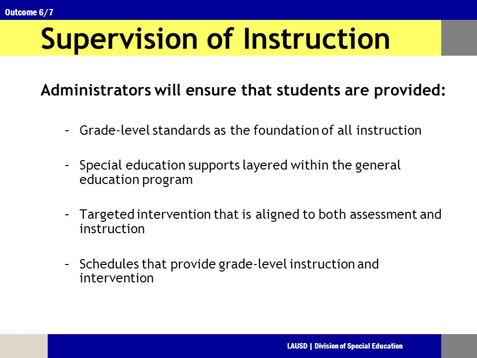 LAUSD | Division of Special Education Outcome 6/7 Supervision of Instruction Administrators will ensure that students are provided: –Grade-level standards as the foundation of all instruction –Special education supports layered within the general education program –Targeted intervention that is aligned to both assessment and instruction –Schedules that provide grade-level instruction and intervention