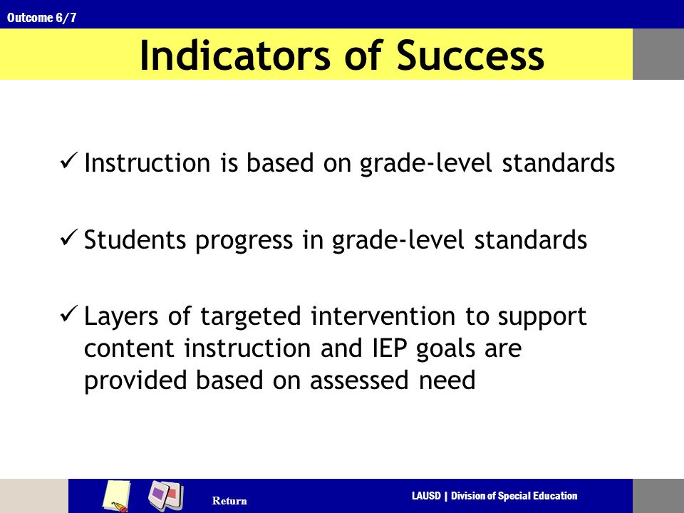 LAUSD | Division of Special Education Outcome 6/7 Indicators of Success Instruction is based on grade-level standards Students progress in grade-level standards Layers of targeted intervention to support content instruction and IEP goals are provided based on assessed need Return
