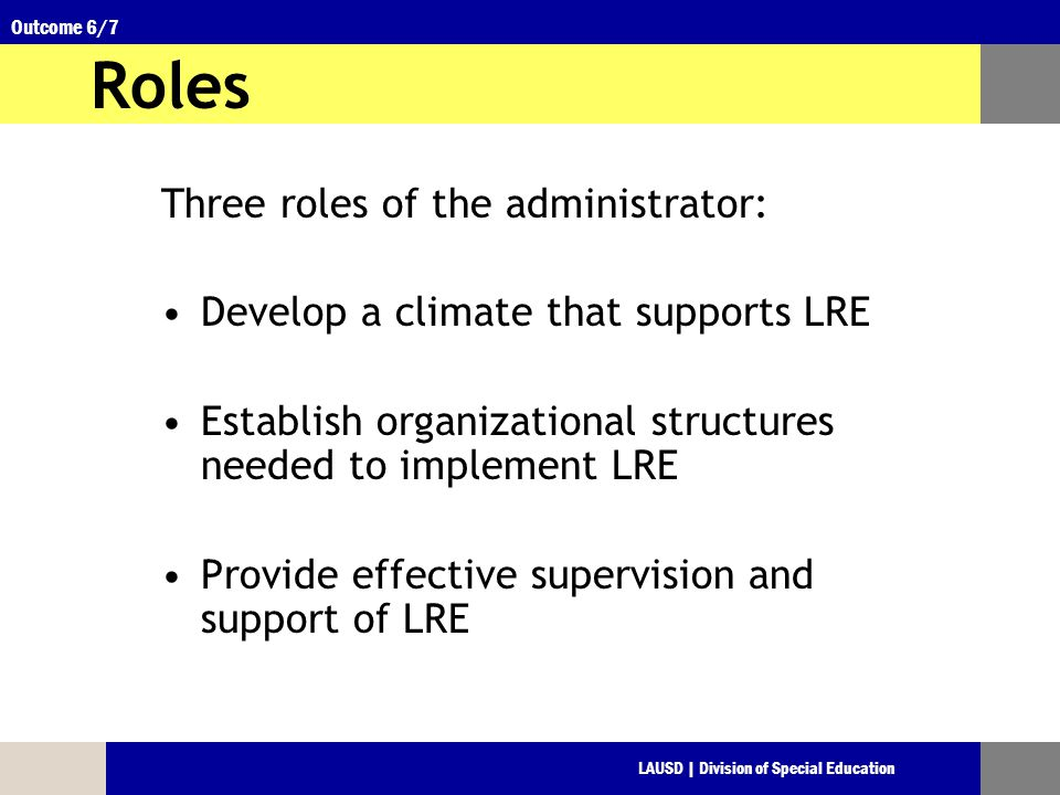 LAUSD | Division of Special Education Outcome 6/7 Roles Three roles of the administrator: Develop a climate that supports LRE Establish organizational structures needed to implement LRE Provide effective supervision and support of LRE
