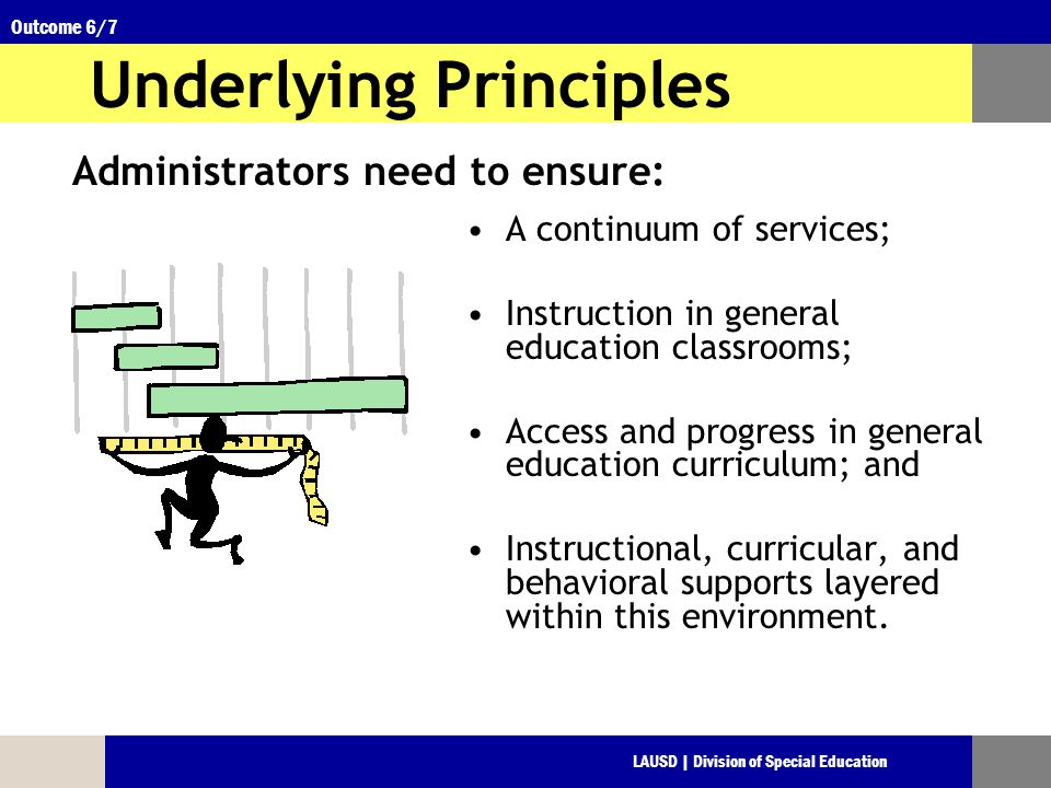 LAUSD | Division of Special Education Outcome 6/7 Underlying Principles A continuum of services; Instruction in general education classrooms; Access and progress in general education curriculum; and Instructional, curricular, and behavioral supports layered within this environment.