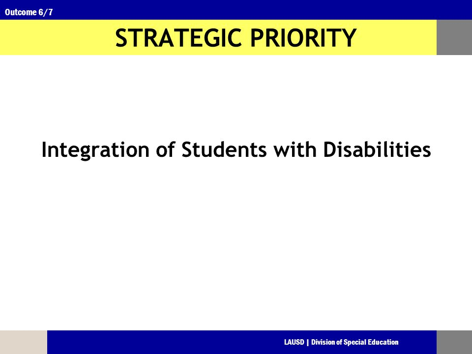 LAUSD | Division of Special Education Outcome 6/7 STRATEGIC PRIORITY Integration of Students with Disabilities
